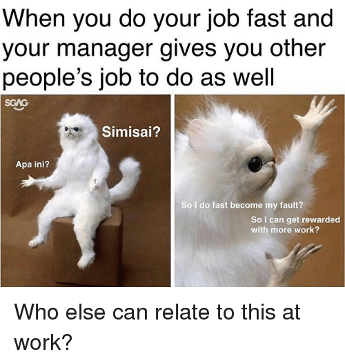 do your job: When you do your job fast and  your manager gives you other  people's job to do as well  SCAG  Simisai?  Apa ini?  So I do fast become my fault?  So I can get rewarded  with more work? Who else can relate to this at work?