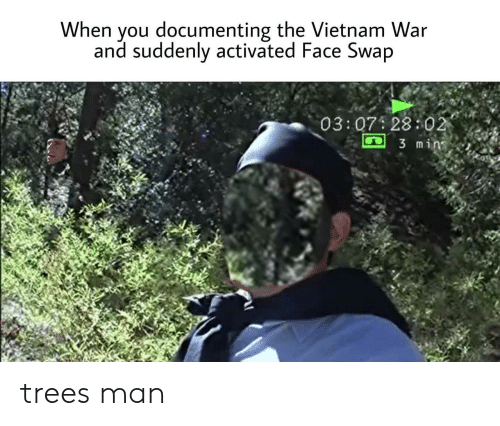 swap: When you documenting the Vietnam War  and suddenly activated Face Swap  03:07 28:02  3 min trees man