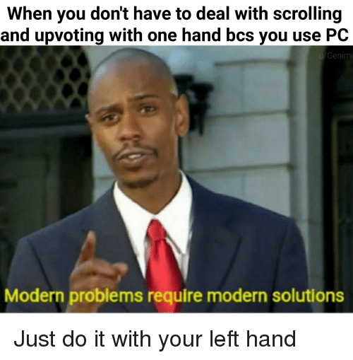 Just Do It, Dank Memes, and One: When you don't have to deal with scrolling  and upvoting with one hand bcs you use PC  u/Genimi  Modern problems require modern solutions