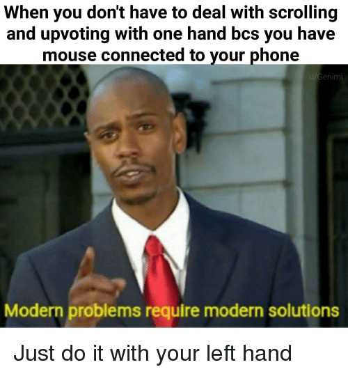 Just Do It, Phone, and Connected: When you don't have to deal with scrolling  and upvoting with one hand bcs you have  mouse connected to your phone  u/Genimi  Modern problems require modern solutions
