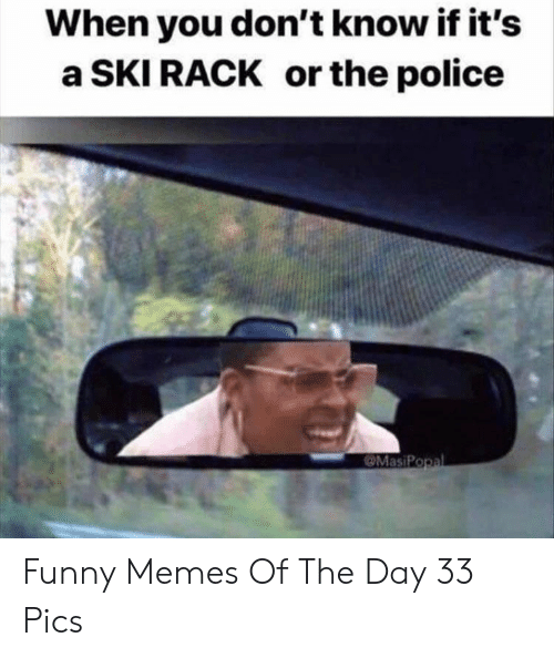 Funny, Memes, and Police: When you don't know if it's  a SKI RACK or the police  MasiPopal Funny Memes Of The Day 33 Pics