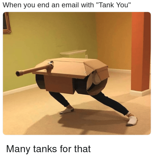 """Email, Tank, and Tanks: When you end an email with """"Tank You"""" Many tanks for that"""
