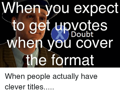 Clever Titles: When you expect  to get upvotes  when you cover  the format  Doubt