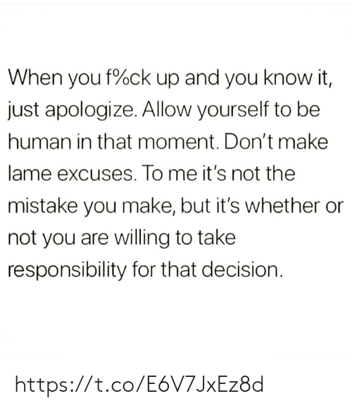 lame: When you f%ck up and you know it,  just apologize. Allow yourself to be  human in that moment. Don't make  lame excuses. To me it's not the  mistake you make, but it's whether  not you are willing to take  responsibility for that decision https://t.co/E6V7JxEz8d