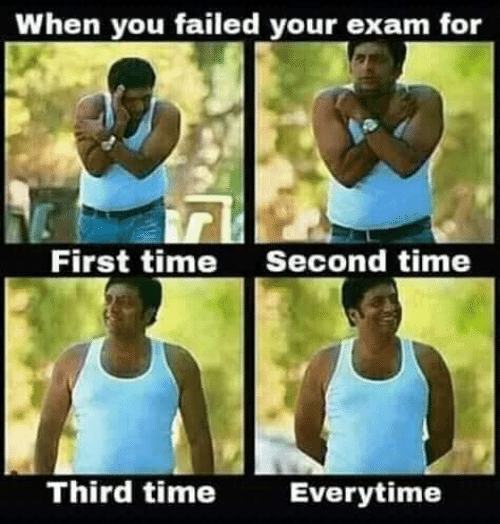 Time, First, and You: When you failed your exam for  First time  Second time  Third time  Everytime
