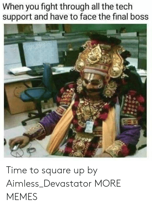 The Final Boss: When you fight through all the tech  support and have to face the final boss Time to square up by Aimless_Devastator MORE MEMES