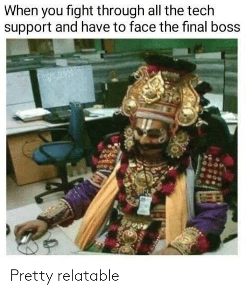 The Final Boss: When you fight through all the tech  support and have to face the final boss  oger oyes Pretty relatable