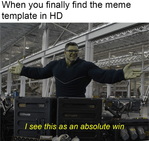 Meme, Template, and You: When you finally find the meme  template in HD  I see this as an absolute win