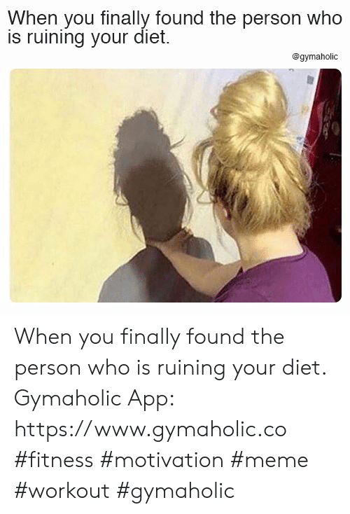 Fitness: When you finally found the person who  is ruining your diet.  @gymaholic When you finally found the person who is ruining your diet.  Gymaholic App: https://www.gymaholic.co  #fitness #motivation #meme #workout #gymaholic
