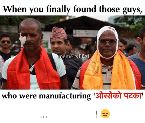 Finals, Nepal, and Nepali: When you finally found those guys  meme NEPAL  13HRAaph qzapT  who were manufacturing थोरै लिएर आको... त्यो पनि ओस्सेको ! 😑