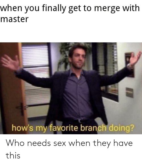 Sex: when you finally get to merge with  master  how's my favorite branch doing?  п Who needs sex when they have this