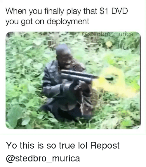 Lol, Memes, and True: When you finally play that $1 DVD  you got on deployment  ur Yo this is so true lol Repost @stedbro_murica
