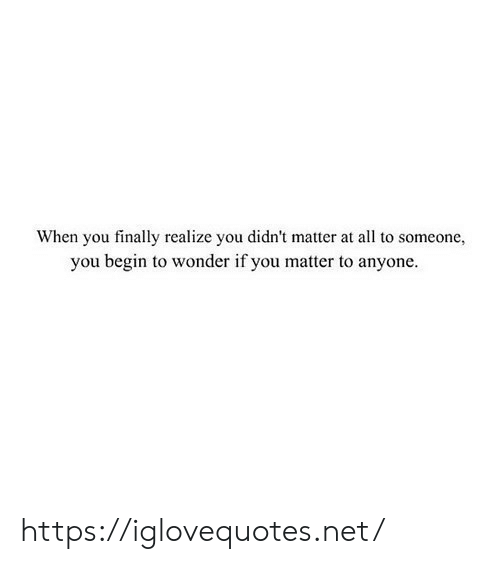 Wonder, Net, and All: When you finally realize you didn't matter at all to someone,  you begin to wonder if you matter to anyone. https://iglovequotes.net/