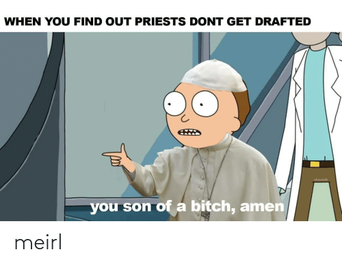 son: WHEN YOU FIND OUT PRIESTS DONT GET DRAFTED  you son of a bitch, amen meirl