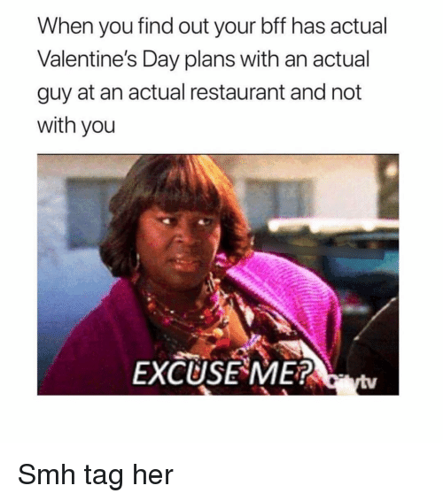 Smh, Valentine's Day, and Restaurant: When you find out your bff has actual  Valentine's Day plans with an actual  guy at an actual restaurant and not  with you  EXCUSE ME? Smh tag her