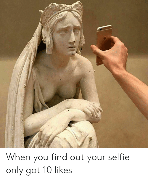 Selfie, Classical Art, and Got: When you find out your selfie only got 10 likes