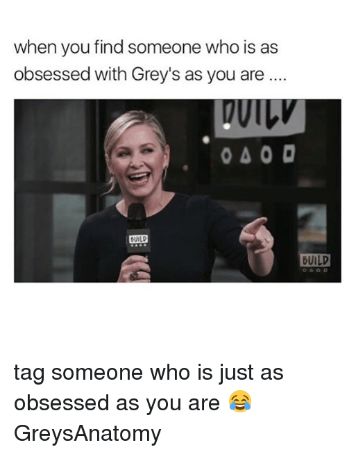 guild: when you find someone who is as  obsessed with Grey's as you are  040 D  BUILD  GUILD tag someone who is just as obsessed as you are 😂 GreysAnatomy