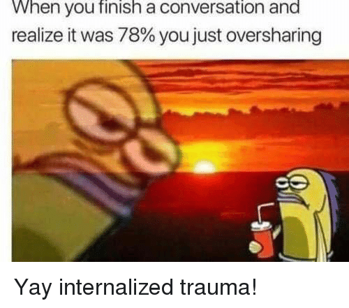 You, Trauma, and When You: When you finish a conversation and  realize it was 78% you just  oversharing Yay internalized trauma!