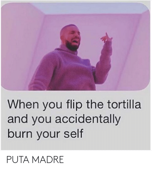 burn: When you flip the tortilla  and you accidentally  burn your self PUTA MADRE