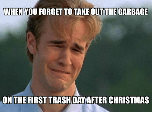 Christmas, Dank, and 🤖: WHEN YOU FORGET TO TAKE OUT THE GARBAGE  ONTHE FIRST TRASHDAY AFTER CHRISTMAS