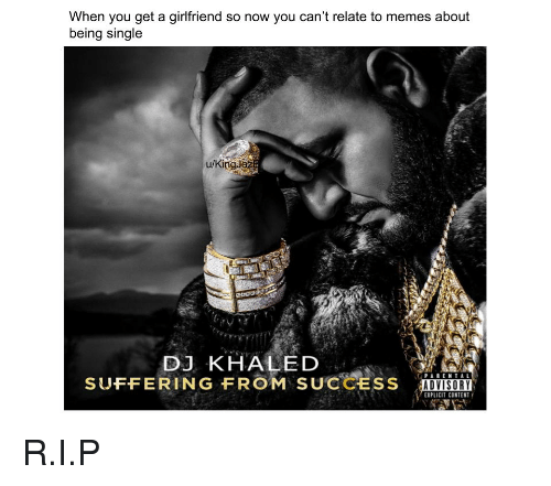 DJ Khaled, Memes, and Girlfriend: When you get a girlfriend so now you can't relate to memes about  being single  u/KingJaż  DJ KHALED  SUFFERING FROM SUCCESS iuvison  LOSORI  EXPLICIT CONTENT