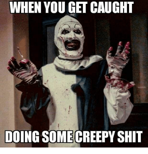 Creepy, Shit, and You: WHEN YOU GET CAUGHT  DOING SOME CREEPY SHIT
