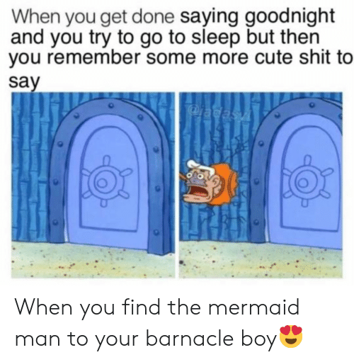 Some More: When you get done saying goodnight  and you try to go to sleep but then  you remember some more cute shit to  say  adasA When you find the mermaid man to your barnacle boy😍