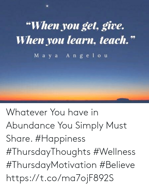 """Happiness, Believe, and You: """"When you get, give.  When you learn, teach.""""  M a y a Angelou Whatever You have in Abundance  You Simply Must Share. #Happiness   #ThursdayThoughts #Wellness  #ThursdayMotivation #Believe https://t.co/ma7ojF892S"""