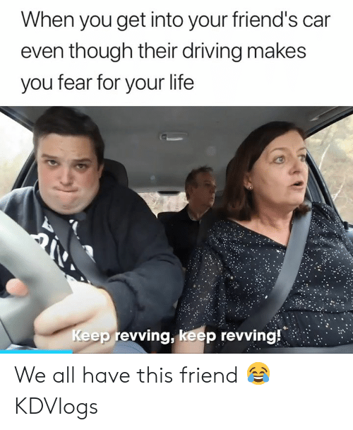 Driving, Friends, and Life: When you get into your friend's car  even though their driving makes  you fear for your life  Keep revving, keep revving! We all have this friend 😂  KDVlogs