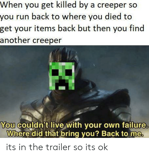 You Died: When you get killed by a creeper so  you run back to where you died to  get your items back but then you find  another creeper  You couldn't live with your own failure  Where did that bring you? Back to me its in the trailer so its ok