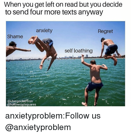 Regret, Tumblr, and Anxiety: When you get left on read but you decide  to send four more texts anyway  anxiety  Regret  Shame  self loathing  @ubergoobertron  @hollywoodsquares anxietyproblem:Follow us @anxietyproblem