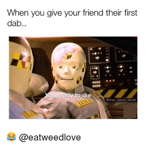 Dank, Memes, and 🤖: When you give your friend their first  dab..  You ready to die  @that damn dank 😂 @eatweedlove