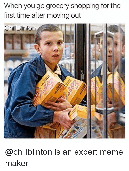 meme maker: When you go grocery shopping for the  first time after moving out  ChilBlinton @chillblinton is an expert meme maker