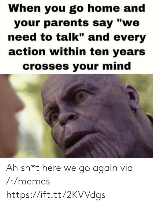 """Sh T: When you go home and  your parents say """"we  need to talk"""" and every  action within ten years  crosses your mind Ah sh*t here we go again via /r/memes https://ift.tt/2KVVdgs"""