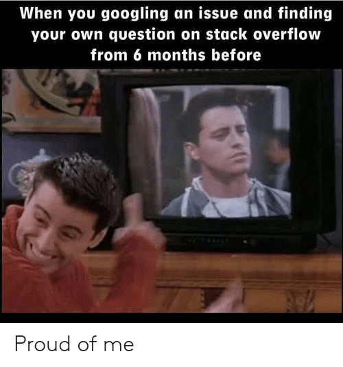 Proud, Stack, and Stack Overflow: When you googling an issue and finding  your own question on stack overflow  from 6 months before Proud of me