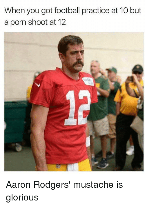 aarons: When you got football practice at 10 but  a porn shoot at 12  oelin Aaron Rodgers' mustache is glorious