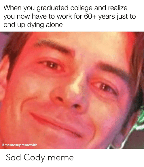 Being Alone, College, and Meme: When you graduated college and realize  you now have to work for 60+ years just to  end up dying alone  @memesupremewith Sad Cody meme