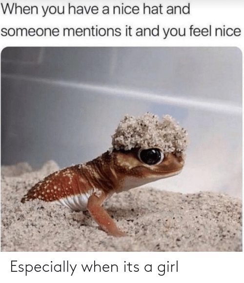 When You Have: When you have a nice hat and  someone mentions it and you feel nice Especially when its a girl
