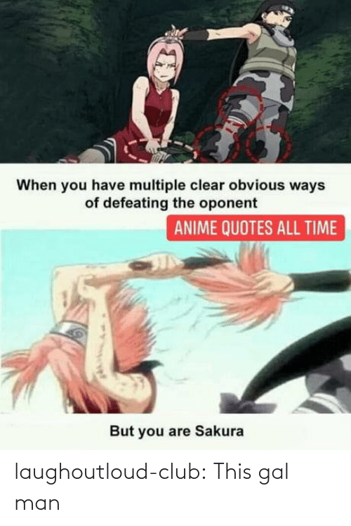 When You Have: When you have multiple clear obvious ways  of defeating the oponent  ANIME QUOTES ALL TIME  But you are Sakura laughoutloud-club:  This gal man