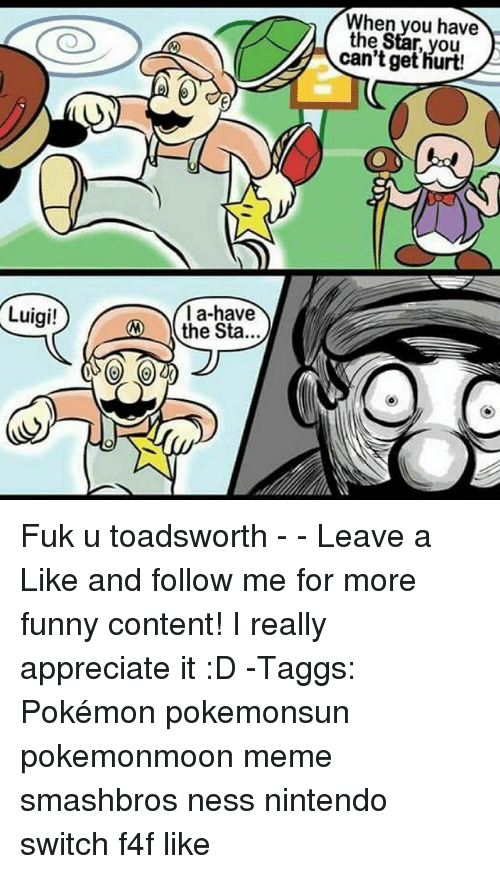 pokemons: When you have  the Star, you  can't get hurt!  la-have  the Sta...  Luigi! Fuk u toadsworth - - Leave a Like and follow me for more funny content! I really appreciate it :D -Taggs: Pokémon pokemonsun pokemonmoon meme smashbros ness nintendo switch f4f like
