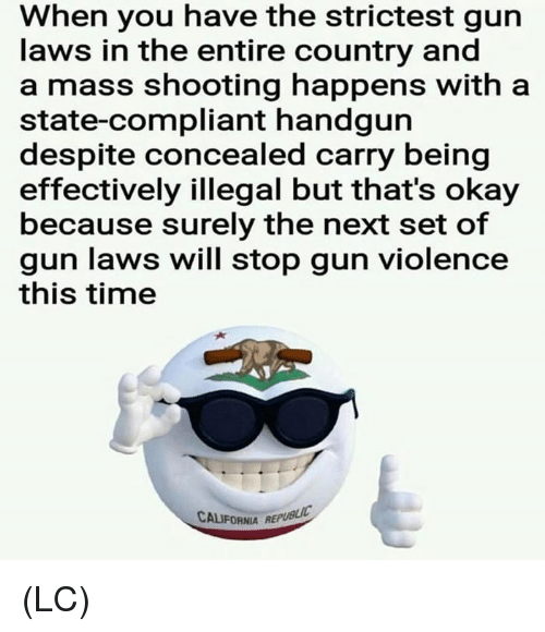 Memes, California, and Okay: When you have the strictest gun  laws in the entire country and  a mass shooting happens with a  state-compliant handgurn  despite concealed carry being  effectively illegal but that's okay  because surely the next set of  gun laws will stop gun violence  this time  CALIFORNIA REPUBLIC (LC)