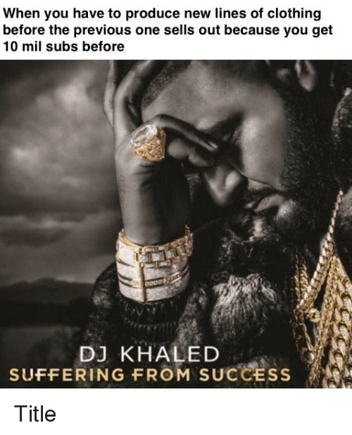 DJ Khaled, Khaled, and Success: When you have to produce new lines of clothing  before the previous one sells out because you get  10 mil subs before  DJ KHALED  SUFFERING FROM SUCCESS