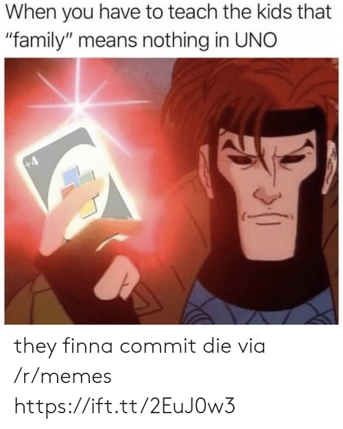 "Family, Memes, and Uno: When you have to teach the kids that  ""family"" means nothing in UNO they finna commit die via /r/memes https://ift.tt/2EuJ0w3"