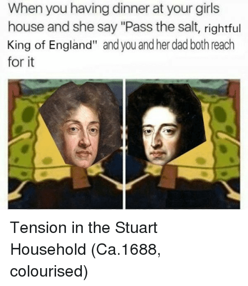 """Dad, England, and Girls: When you having dinner at your girls  house and she say """"Pass the salt, rightful  King of England"""" and you and her dad both reach  for it Tension in the Stuart Household (Ca.1688, colourised)"""