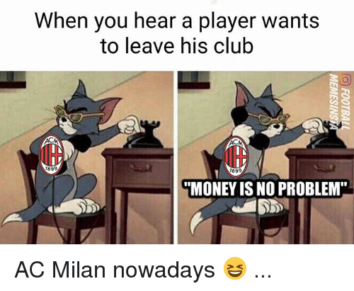 """acs: When you hear a player wants  to leave his club  899  899  MONEY IS NO PROBLEM"""" AC Milan nowadays 😆 ..."""