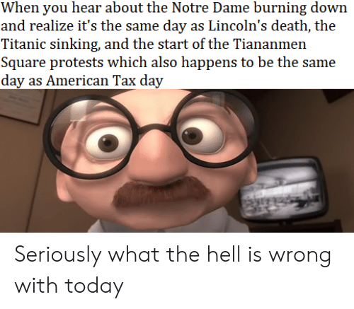 Titanic, American, and Death: When you hear about the Notre Dame burning down  and realize it's the same day as Lincoln's death, the  Titanic sinking, and the start of the Tiananmen  Square protests which also happens to be the same  day as American Tax day Seriously what the hell is wrong with today