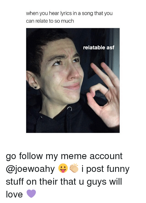 Posts Funny: when you hear lyrics in a song that you  can relate to so much  relatable asf go follow my meme account @joewoahy 😛👏🏼 i post funny stuff on their that u guys will love 💜