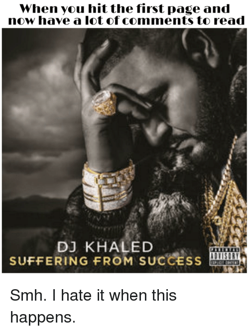 DJ Khaled, Reddit, and Smh: When you hit the first page and  now have a lot of comments to read  DJ KHALED  SUFFERING FROM SUCCESS