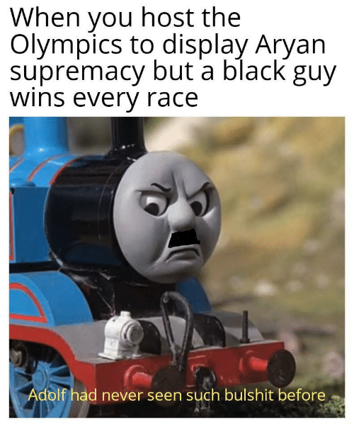 Black, Never, and Race: When you host the  Olympics to display Aryan  supremacy but a black guy  wins every race  Adolf had never seen such bulshit before