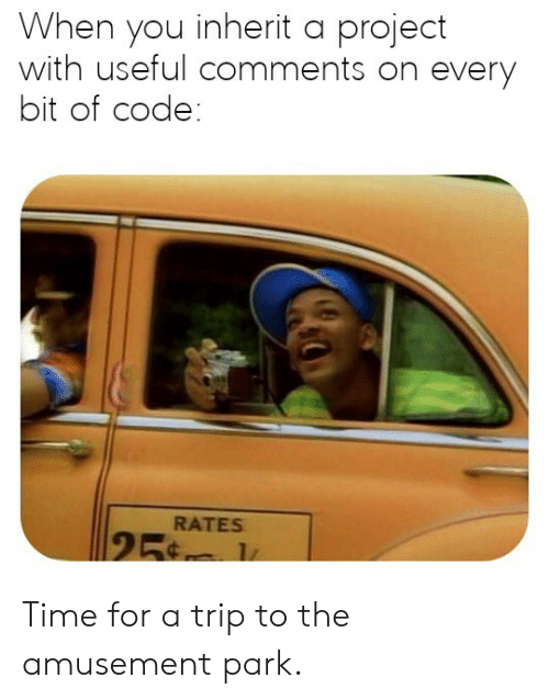 Time, Code, and Project: When you inherit a project  with useful comments on every  bit of code:  RATES  25 Time for a trip to the amusement park.